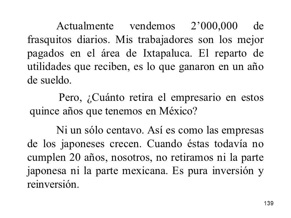 139 Actualmente vendemos 2000,000 de frasquitos diarios. Mis trabajadores son los mejor pagados en el área de Ixtapaluca. El reparto de utilidades que