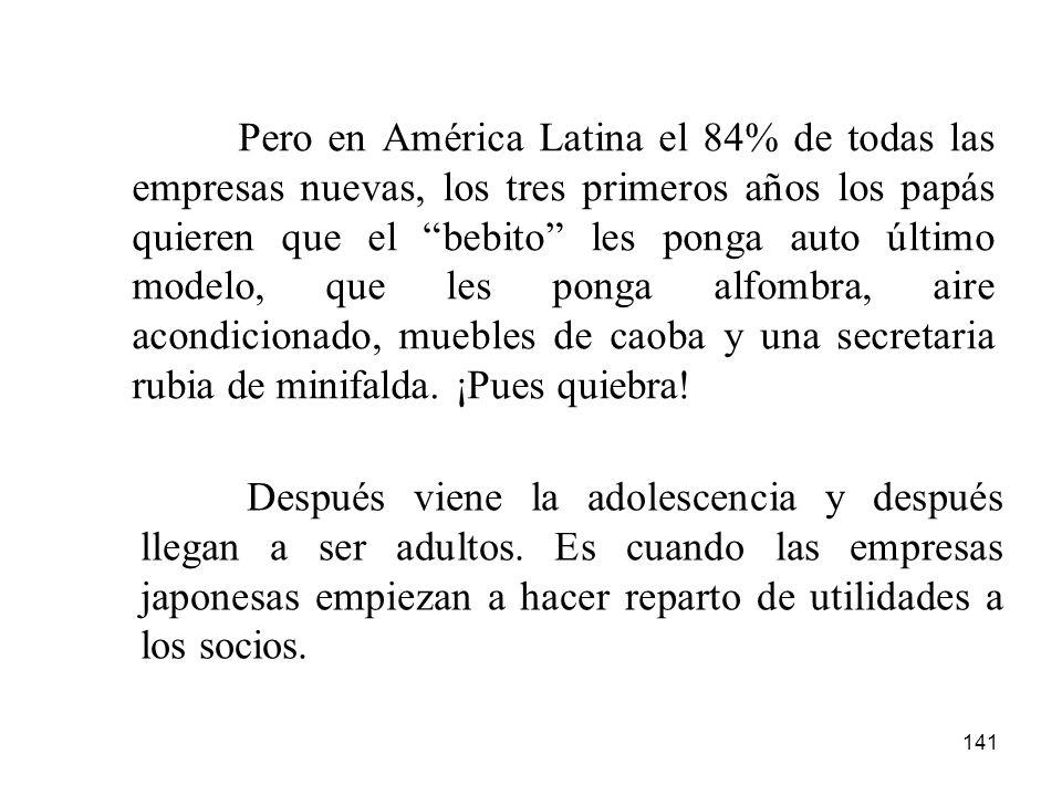 141 Pero en América Latina el 84% de todas las empresas nuevas, los tres primeros años los papás quieren que el bebito les ponga auto último modelo, q