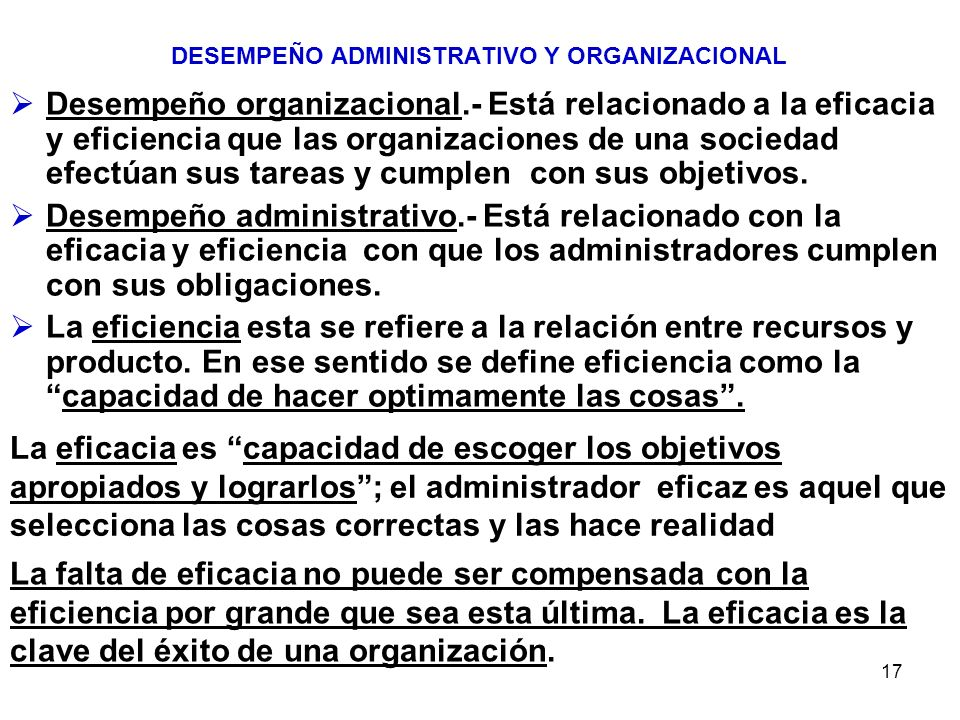 17 DESEMPEÑO ADMINISTRATIVO Y ORGANIZACIONAL Desempeño organizacional.- Está relacionado a la eficacia y eficiencia que las organizaciones de una soci