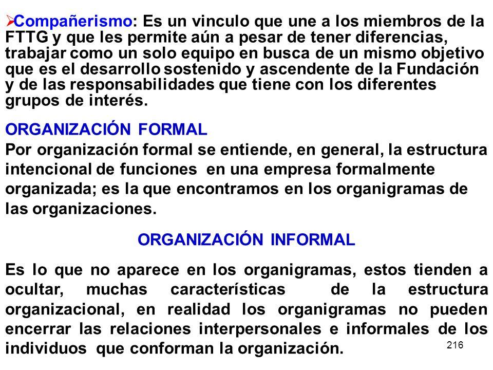 216 ORGANIZACIÓN INFORMAL Es lo que no aparece en los organigramas, estos tienden a ocultar, muchas características de la estructura organizacional, e
