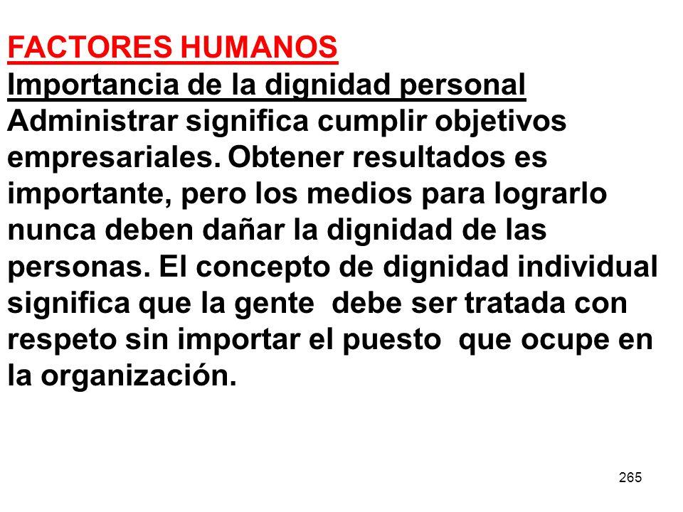 265 FACTORES HUMANOS Importancia de la dignidad personal Administrar significa cumplir objetivos empresariales. Obtener resultados es importante, pero