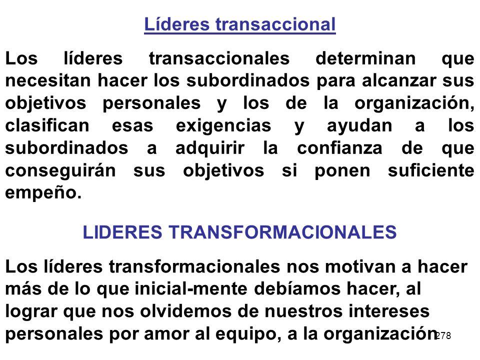 278 Líderes transaccional Los líderes transaccionales determinan que necesitan hacer los subordinados para alcanzar sus objetivos personales y los de
