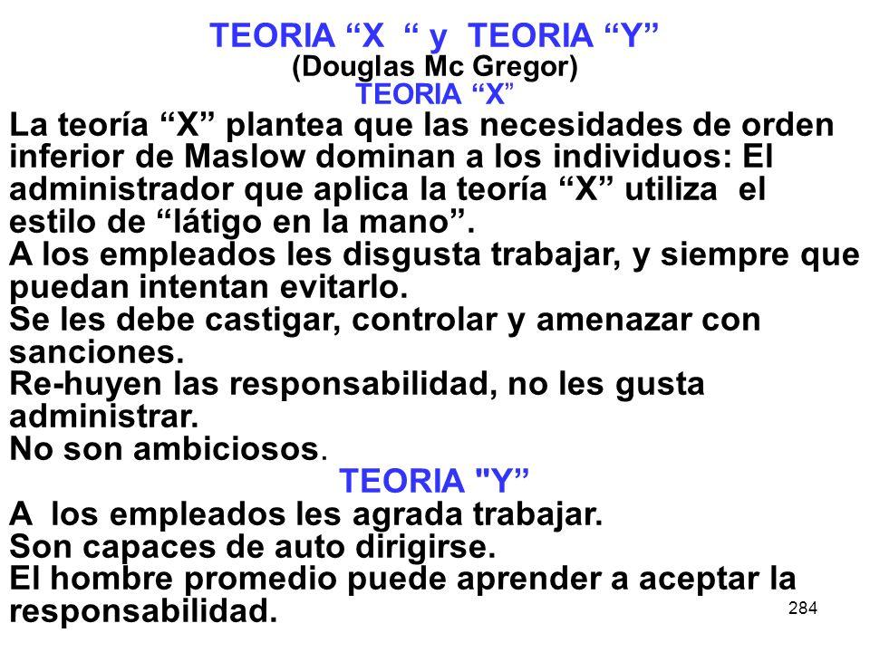 284 TEORIA X y TEORIA Y (Douglas Mc Gregor) TEORIA X La teoría X plantea que las necesidades de orden inferior de Maslow dominan a los individuos: El