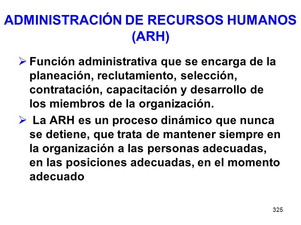 325 ADMINISTRACIÓN DE RECURSOS HUMANOS (ARH) Función administrativa que se encarga de la planeación, reclutamiento, selección, contratación, capacitac