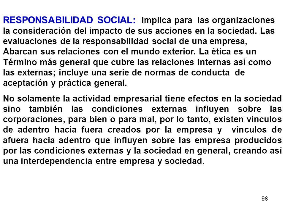 98 RESPONSABILIDAD SOCIAL: Implica para las organizaciones la consideración del impacto de sus acciones en la sociedad. Las evaluaciones de la respons