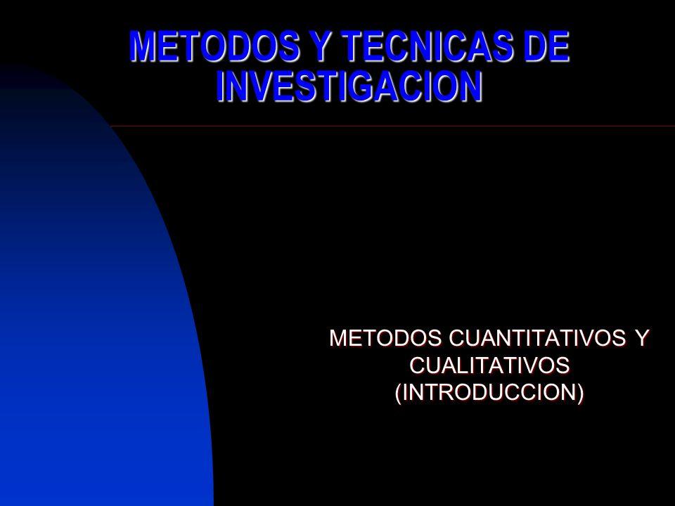 METODOS Y TECNICAS DE INVESTIGACION METODOS CUANTITATIVOS Y CUALITATIVOS (INTRODUCCION)