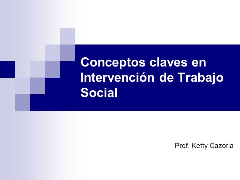 Conceptos claves en Intervención de Trabajo Social Prof. Ketty Cazorla