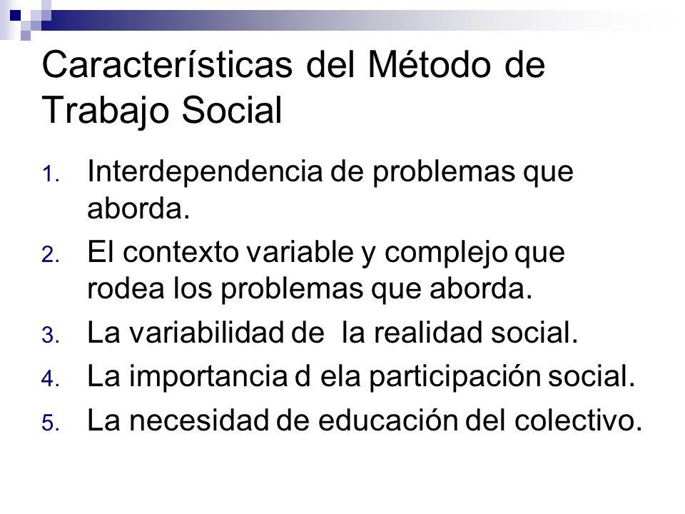 Características del Método de Trabajo Social 1. Interdependencia de problemas que aborda. 2. El contexto variable y complejo que rodea los problemas q