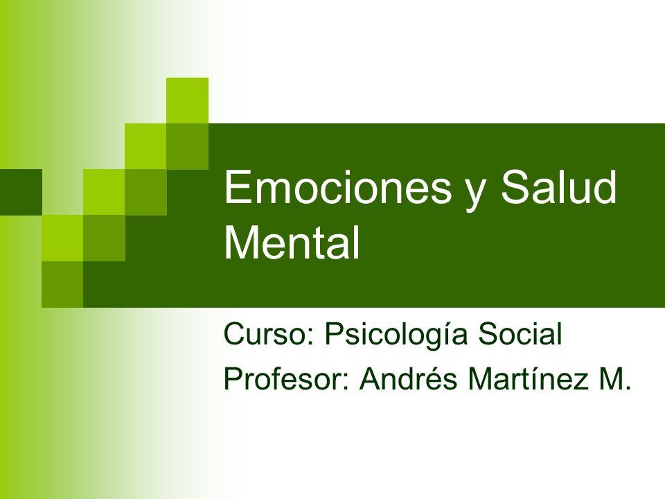 Emociones y Salud Mental Curso: Psicología Social Profesor: Andrés Martínez M.