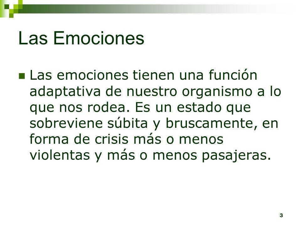 3 Las Emociones Las emociones tienen una función adaptativa de nuestro organismo a lo que nos rodea. Es un estado que sobreviene súbita y bruscamente,