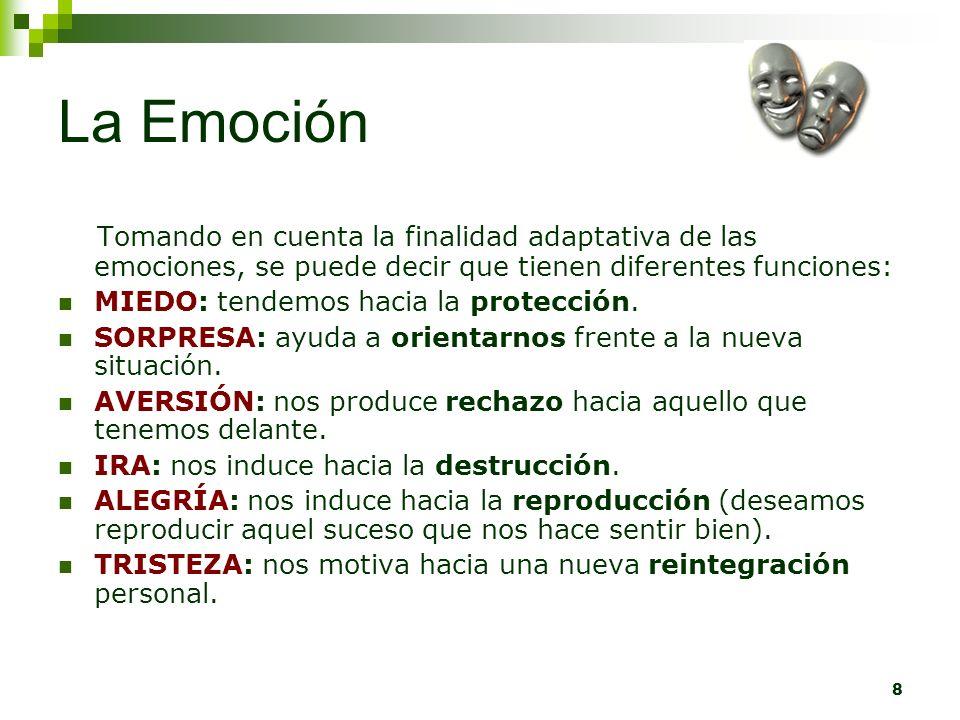 8 La Emoción Tomando en cuenta la finalidad adaptativa de las emociones, se puede decir que tienen diferentes funciones: MIEDO: tendemos hacia la prot