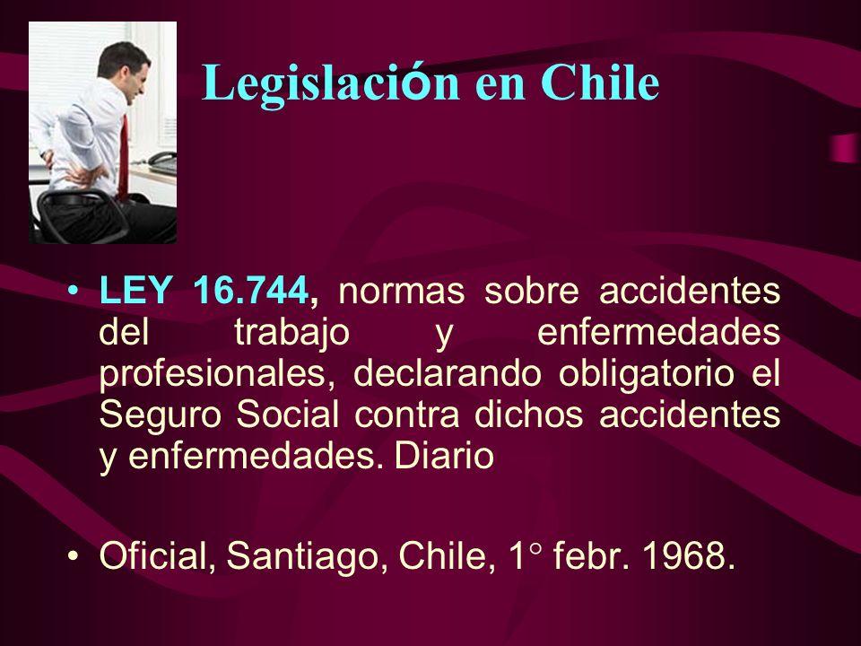 Legislaci ó n en Chile LEY 16.744, normas sobre accidentes del trabajo y enfermedades profesionales, declarando obligatorio el Seguro Social contra di