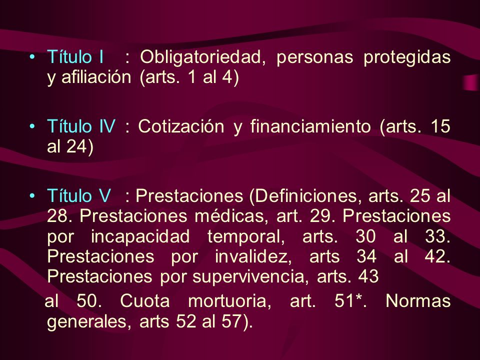 Título I: Obligatoriedad, personas protegidas y afiliación (arts. 1 al 4) Título IV: Cotización y financiamiento (arts. 15 al 24) Título V: Prestacion