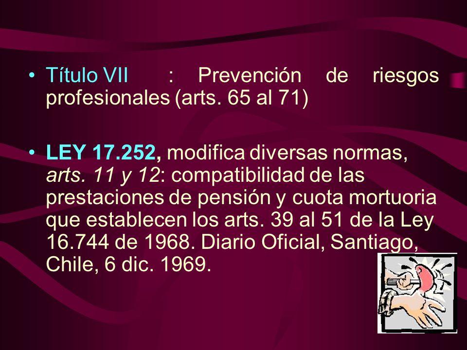 Título VII: Prevención de riesgos profesionales (arts. 65 al 71) LEY 17.252, modifica diversas normas, arts. 11 y 12: compatibilidad de las prestacion