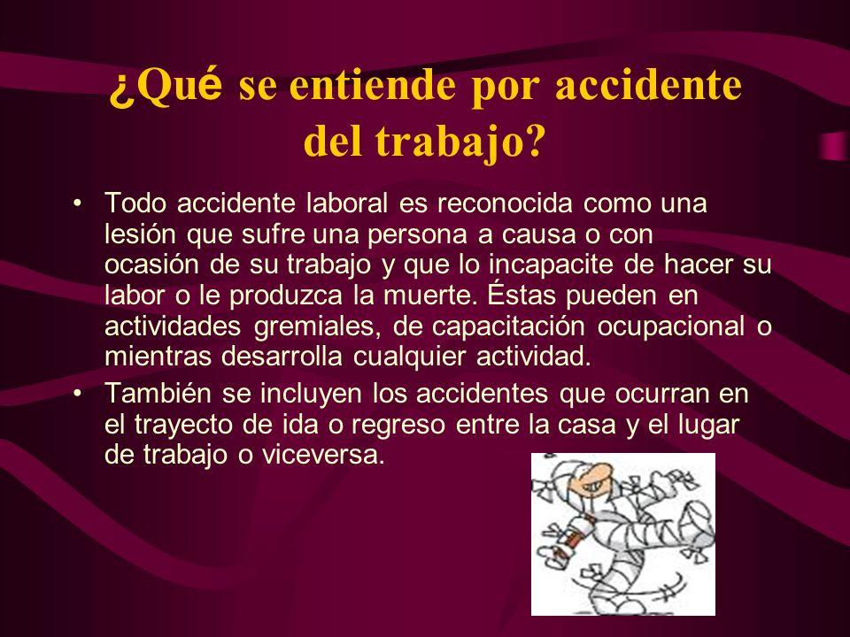 ¿ Qu é se entiende por accidente del trabajo? Todo accidente laboral es reconocida como una lesión que sufre una persona a causa o con ocasión de su t