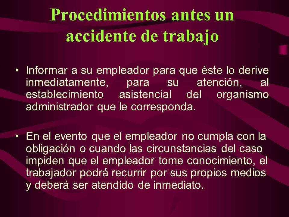 Procedimientos antes un accidente de trabajo Informar a su empleador para que éste lo derive inmediatamente, para su atención, al establecimiento asis