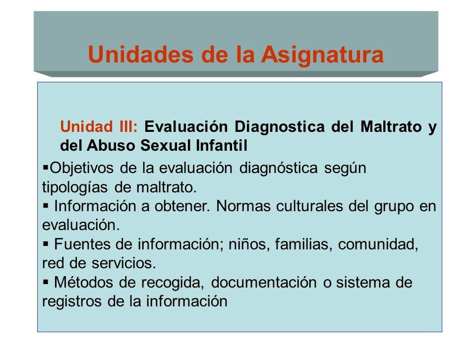 Unidades de la Asignatura Unidad III: Evaluación Diagnostica del Maltrato y del Abuso Sexual Infantil Objetivos de la evaluación diagnóstica según tip