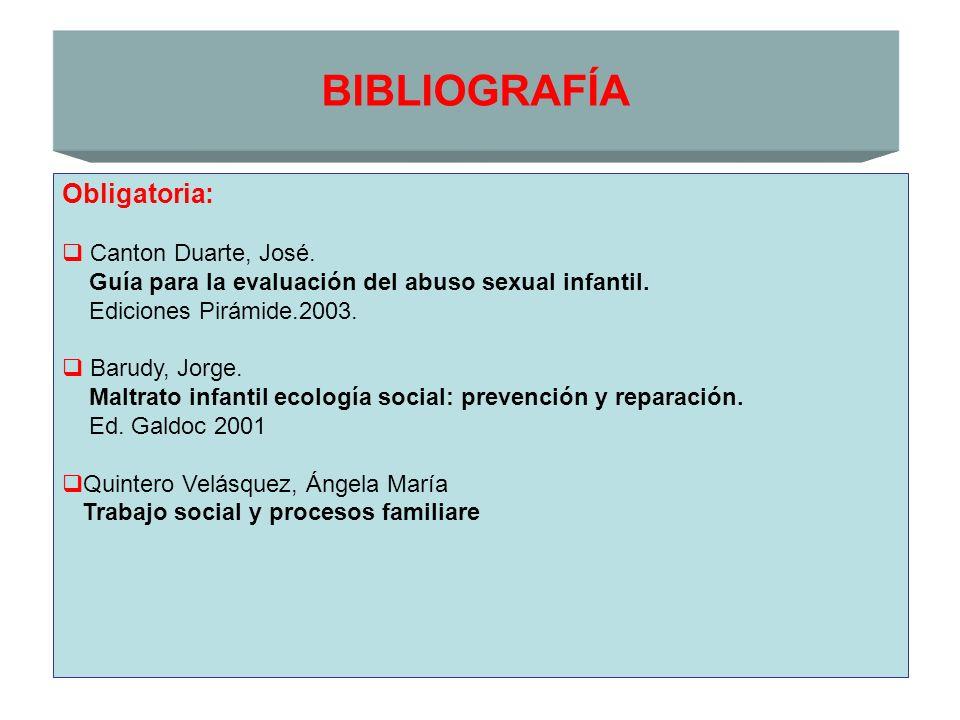 BIBLIOGRAFÍA Obligatoria: Canton Duarte, José. Guía para la evaluación del abuso sexual infantil. Ediciones Pirámide.2003. Barudy, Jorge. Maltrato inf