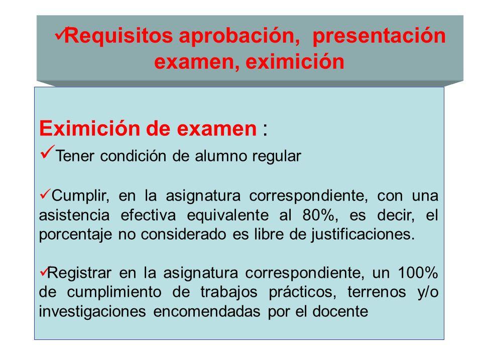 Requisitos aprobación, presentación examen, eximición Eximición de examen : Tener condición de alumno regular Cumplir, en la asignatura correspondient