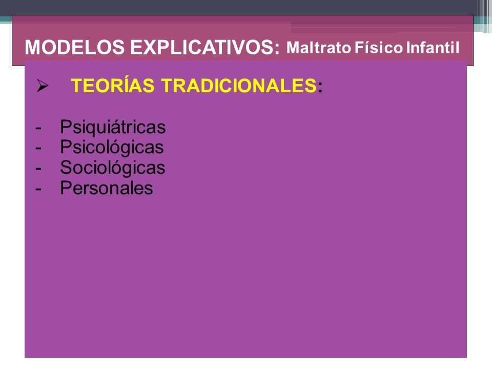 MODELOS EXPLICATIVOS: Maltrato Físico Infantil MODELOS DE SEGUNDA GENERACIÓN (1970) -Enfoques de Interacción social (niños, padres, contexto) – Descriptivos Modelo Ecológico de Belsky (1993) Modelo Transaccional de Cicchetti y Rizley (1981) Modelo de los dos componentes de Vasta (1982) Modelo Transicional de Wolfe (1987)