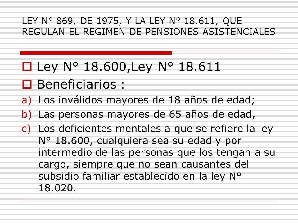 LEY N° 869, DE 1975, Y LA LEY N° 18.611, QUE REGULAN EL REGIMEN DE PENSIONES ASISTENCIALES Ley N° 18.600,Ley N° 18.611 Beneficiarios : a)Los inválidos mayores de 18 años de edad; b)Las personas mayores de 65 años de edad, c)Los deficientes mentales a que se refiere la ley N° 18.600, cualquiera sea su edad y por intermedio de las personas que los tengan a su cargo, siempre que no sean causantes del subsidio familiar establecido en la ley N° 18.020.