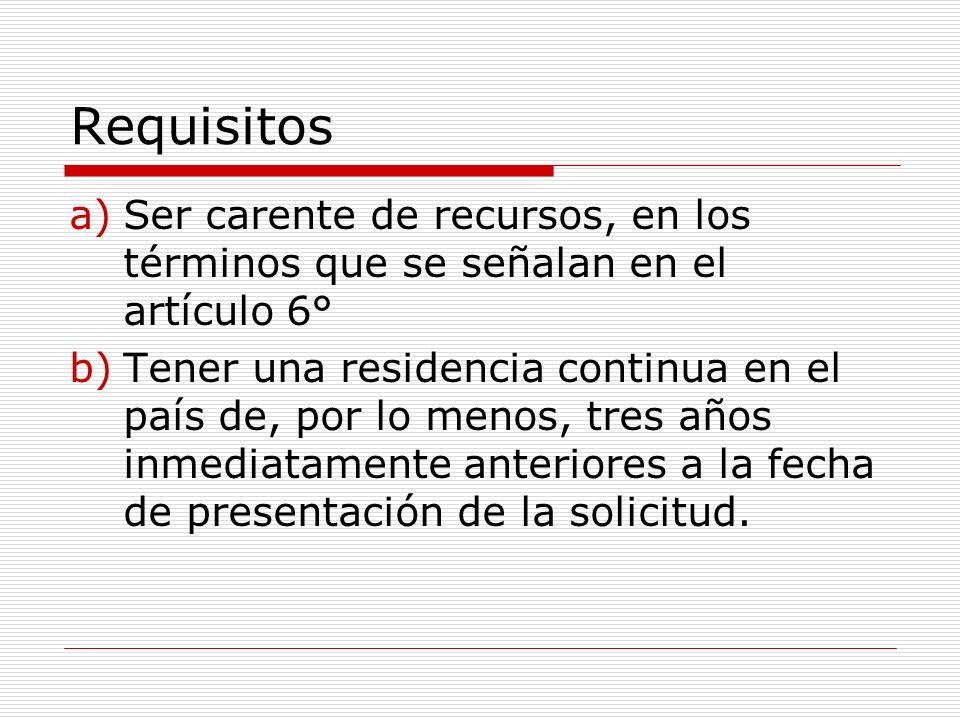Requisitos a)Ser carente de recursos, en los términos que se señalan en el artículo 6° b)Tener una residencia continua en el país de, por lo menos, tres años inmediatamente anteriores a la fecha de presentación de la solicitud.