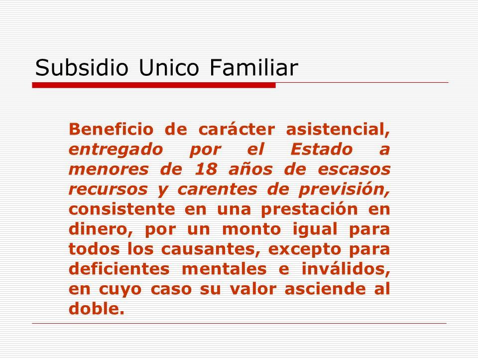 Subsidio Unico Familiar Beneficio de carácter asistencial, entregado por el Estado a menores de 18 años de escasos recursos y carentes de previsión, consistente en una prestación en dinero, por un monto igual para todos los causantes, excepto para deficientes mentales e inválidos, en cuyo caso su valor asciende al doble.