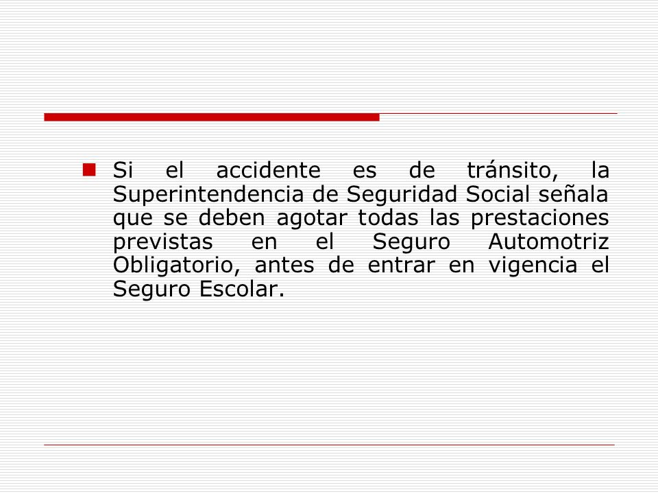 Si el accidente es de tránsito, la Superintendencia de Seguridad Social señala que se deben agotar todas las prestaciones previstas en el Seguro Automotriz Obligatorio, antes de entrar en vigencia el Seguro Escolar.