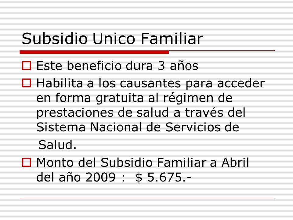 Subsidio Unico Familiar Este beneficio dura 3 años Habilita a los causantes para acceder en forma gratuita al régimen de prestaciones de salud a través del Sistema Nacional de Servicios de Salud.