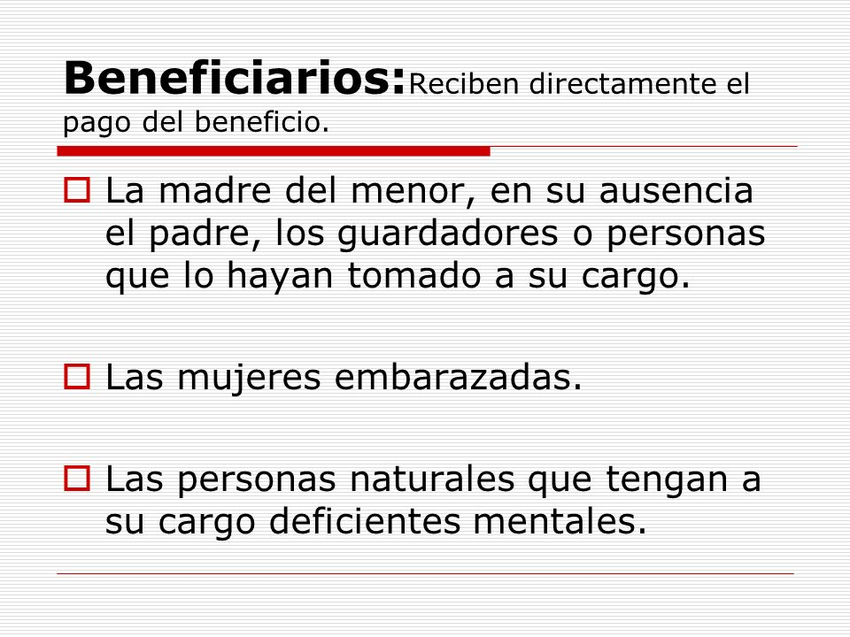 Beneficiarios: Reciben directamente el pago del beneficio.