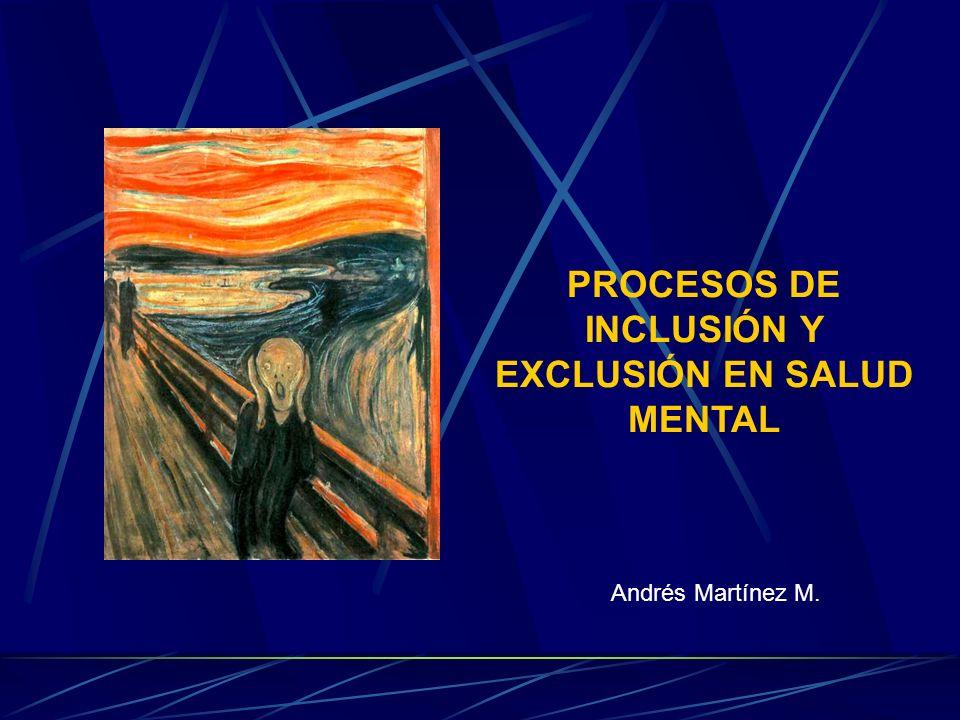PROCESOS DE INCLUSIÓN Y EXCLUSIÓN EN SALUD MENTAL Andrés Martínez M.