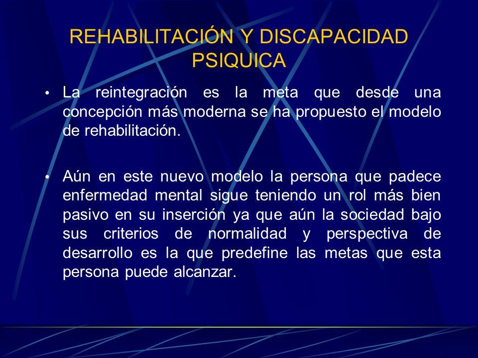 REHABILITACIÓN Y DISCAPACIDAD PSIQUICA La reintegración es la meta que desde una concepción más moderna se ha propuesto el modelo de rehabilitación. A