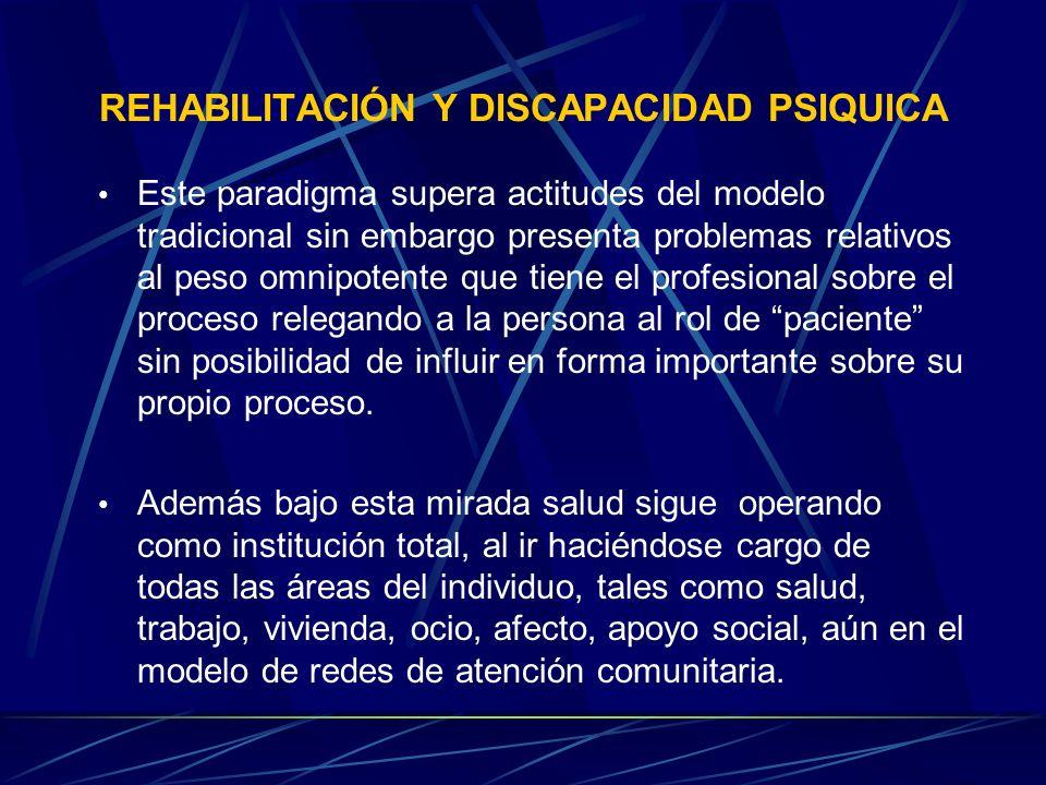 REHABILITACIÓN Y DISCAPACIDAD PSIQUICA Este paradigma supera actitudes del modelo tradicional sin embargo presenta problemas relativos al peso omnipot