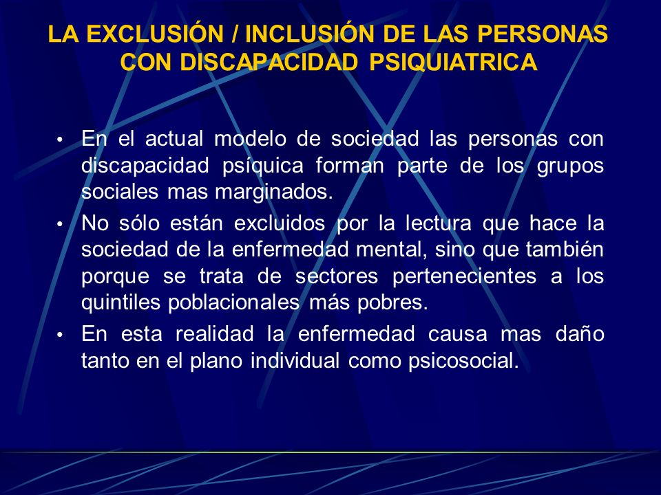 LA EXCLUSIÓN / INCLUSIÓN DE LAS PERSONAS CON DISCAPACIDAD PSIQUIATRICA En el actual modelo de sociedad las personas con discapacidad psíquica forman p