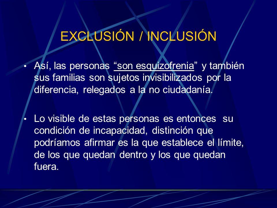 EXCLUSIÓN / INCLUSIÓN Así, las personas son esquizofrenia y también sus familias son sujetos invisibilizados por la diferencia, relegados a la no ciud