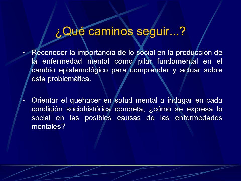¿Qué caminos seguir...? Reconocer la importancia de lo social en la producción de la enfermedad mental como pilar fundamental en el cambio epistemológ