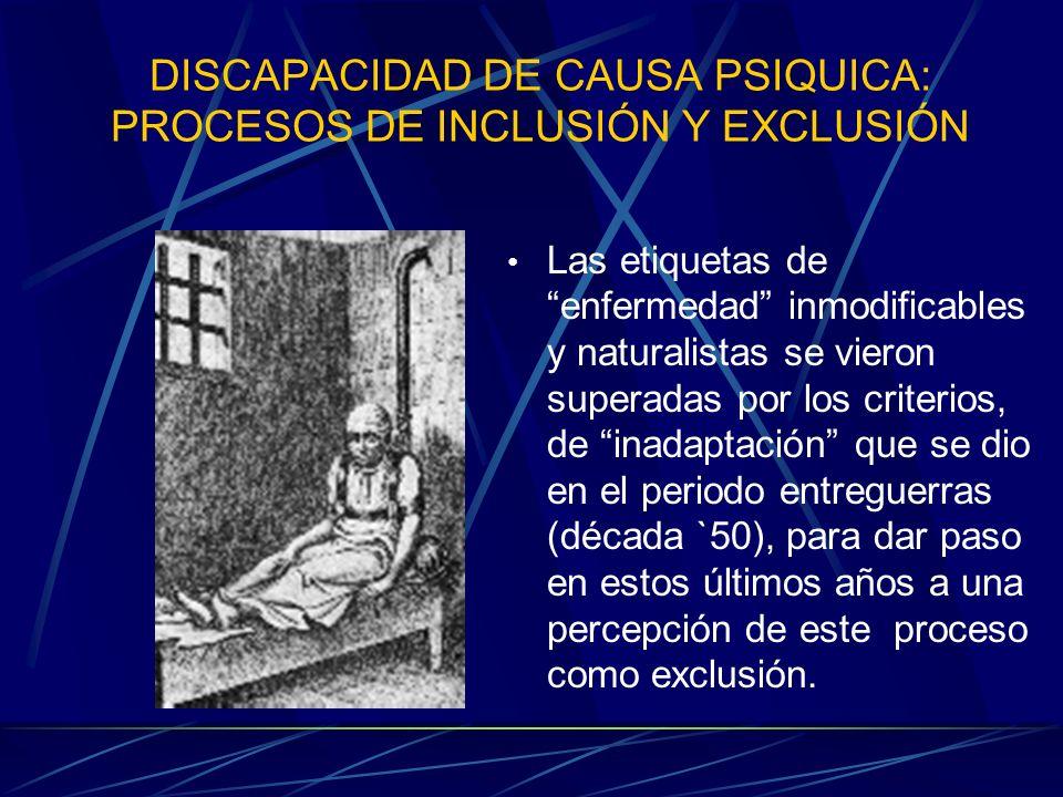 DISCAPACIDAD DE CAUSA PSIQUICA: PROCESOS DE INCLUSIÓN Y EXCLUSIÓN Las etiquetas de enfermedad inmodificables y naturalistas se vieron superadas por lo