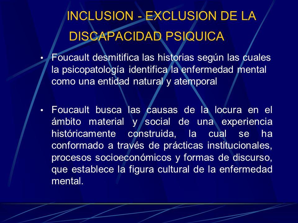 INCLUSION - EXCLUSION DE LA DISCAPACIDAD PSIQUICA Son las prácticas sociales y el discurso a lo largo de la historia los que han construido socialmente las diferentes formas de subjetividad desde las cuales se ha entendido a la locura.