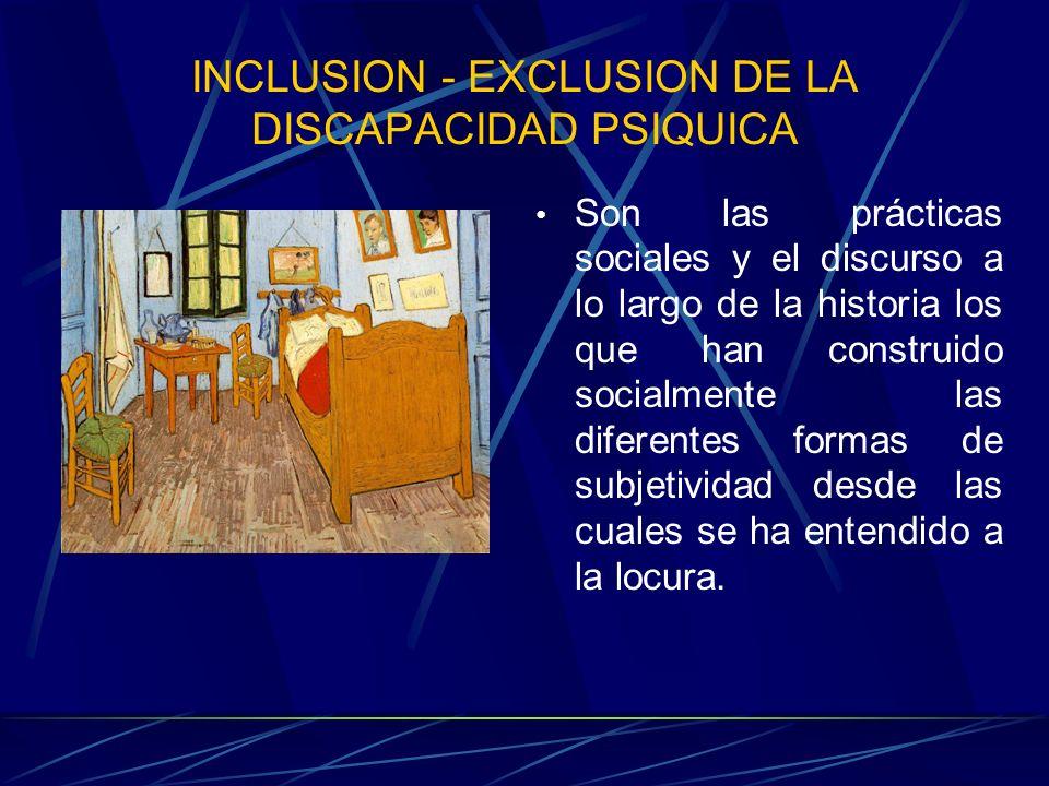 INCLUSION - EXCLUSION DE LA DISCAPACIDAD PSIQUICA Son las prácticas sociales y el discurso a lo largo de la historia los que han construido socialment