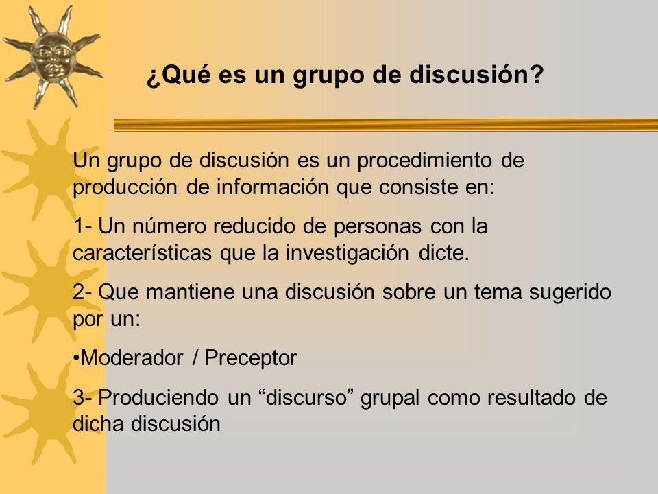 ¿Qué es un grupo de discusión? Un grupo de discusión es un procedimiento de producción de información que consiste en: 1- Un número reducido de person