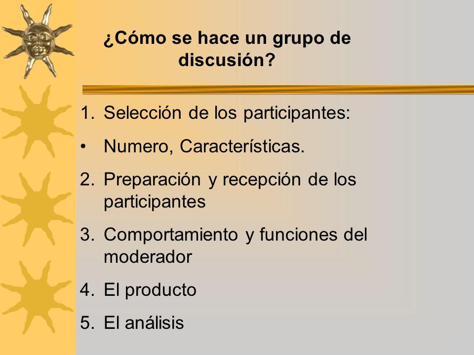 ¿Cómo se hace un grupo de discusión? 1.Selección de los participantes: Numero, Características. 2.Preparación y recepción de los participantes 3.Compo