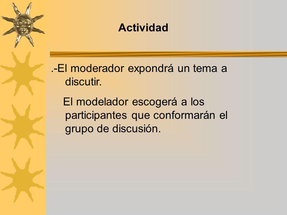 Actividad.-El moderador expondrá un tema a discutir. El modelador escogerá a los participantes que conformarán el grupo de discusión.