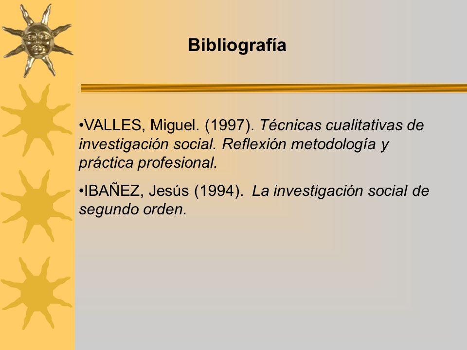 VALLES, Miguel. (1997). Técnicas cualitativas de investigación social. Reflexión metodología y práctica profesional. IBAÑEZ, Jesús (1994). La investig
