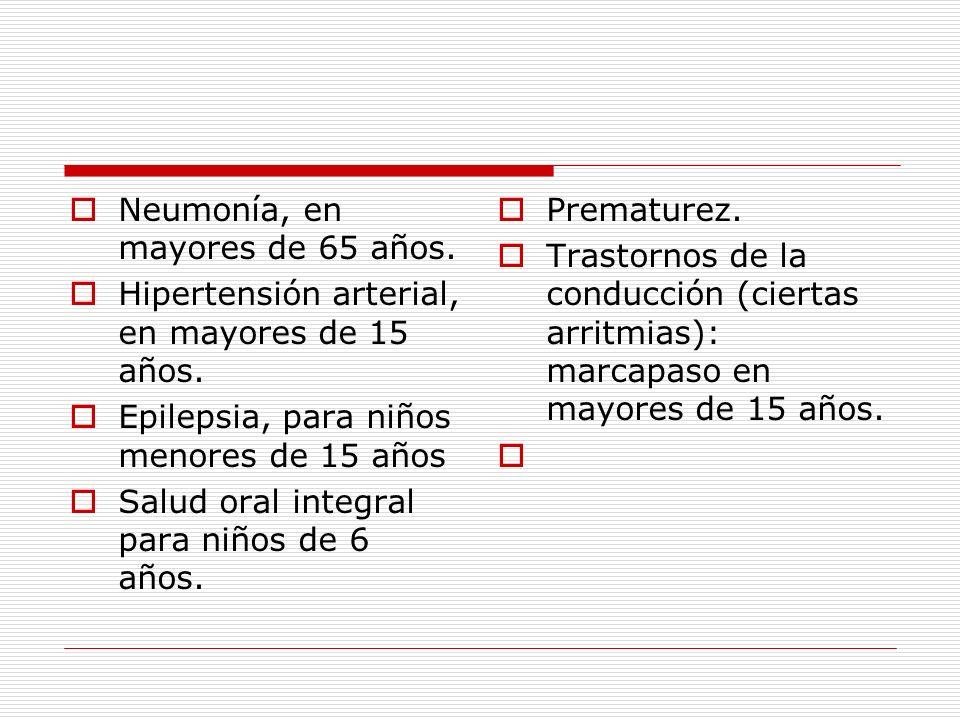 Neumonía, en mayores de 65 años. Hipertensión arterial, en mayores de 15 años. Epilepsia, para niños menores de 15 años Salud oral integral para niños
