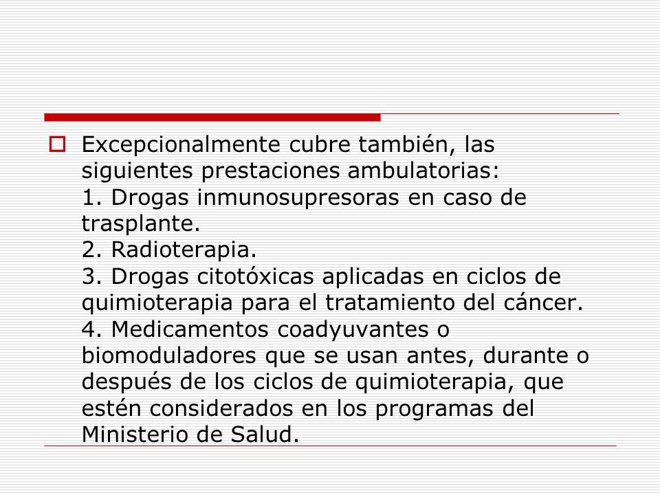 Excepcionalmente cubre también, las siguientes prestaciones ambulatorias: 1. Drogas inmunosupresoras en caso de trasplante. 2. Radioterapia. 3. Drogas