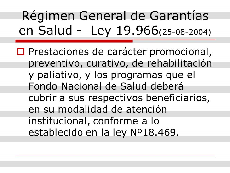 Régimen General de Garantías en Salud - Ley 19.966 (25-08-2004) Prestaciones de carácter promocional, preventivo, curativo, de rehabilitación y paliat