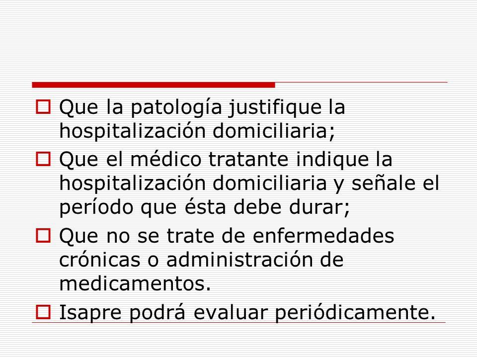 Que la patología justifique la hospitalización domiciliaria; Que el médico tratante indique la hospitalización domiciliaria y señale el período que és