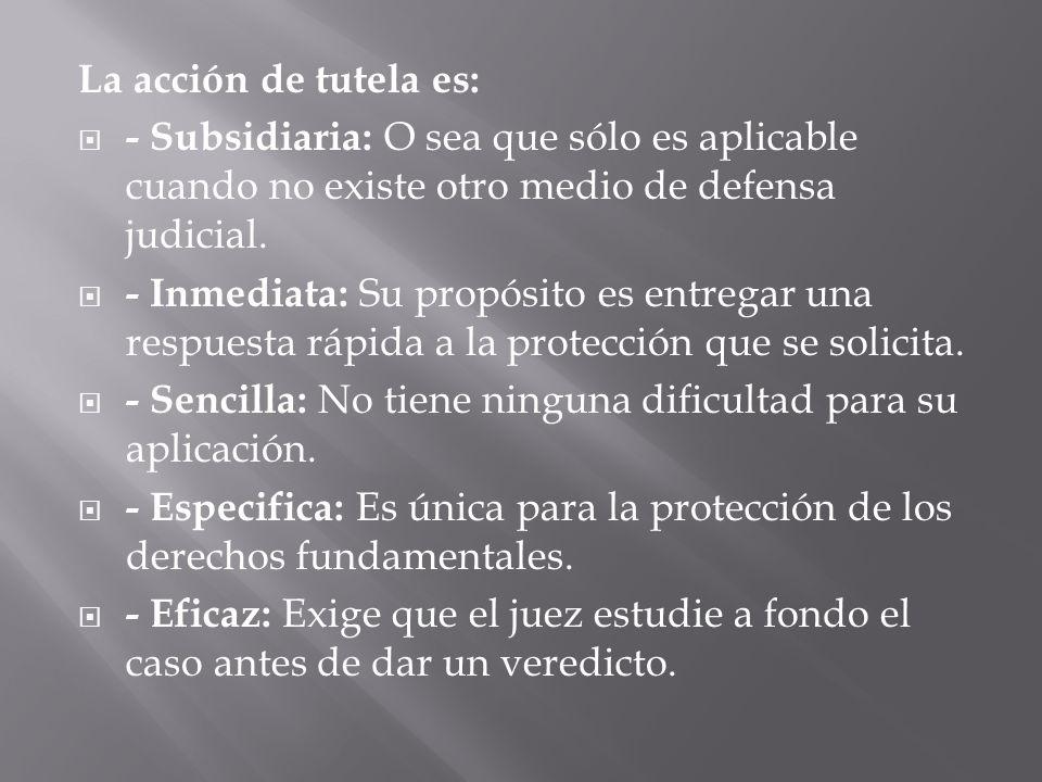 La acción de tutela es: - Subsidiaria: O sea que sólo es aplicable cuando no existe otro medio de defensa judicial. - Inmediata: Su propósito es entre
