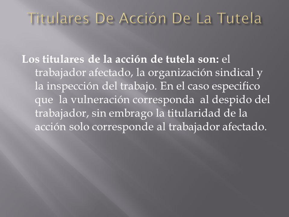 Los titulares de la acción de tutela son: el trabajador afectado, la organización sindical y la inspección del trabajo. En el caso especifico que la v
