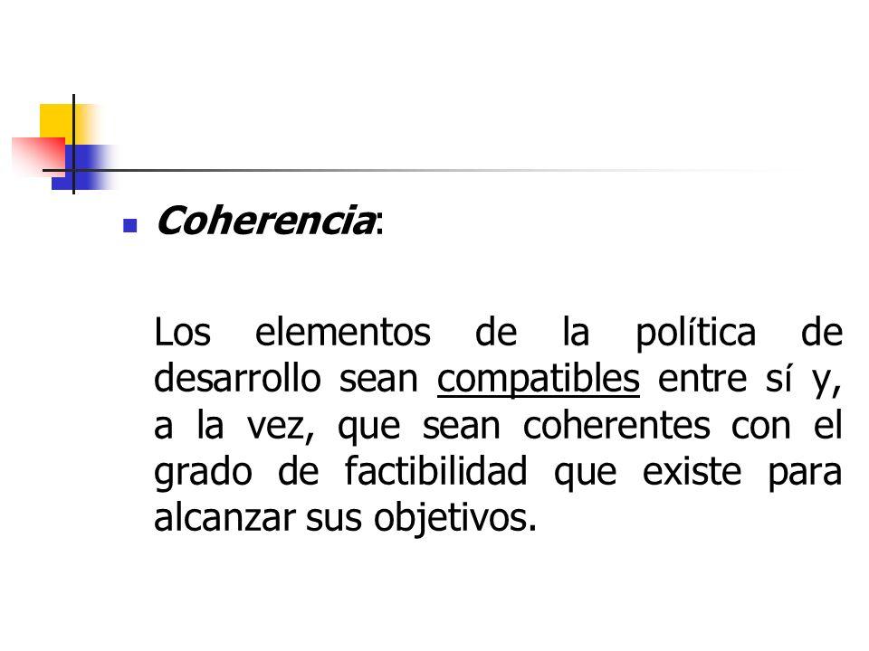 Coherencia: Los elementos de la pol í tica de desarrollo sean compatibles entre s í y, a la vez, que sean coherentes con el grado de factibilidad que